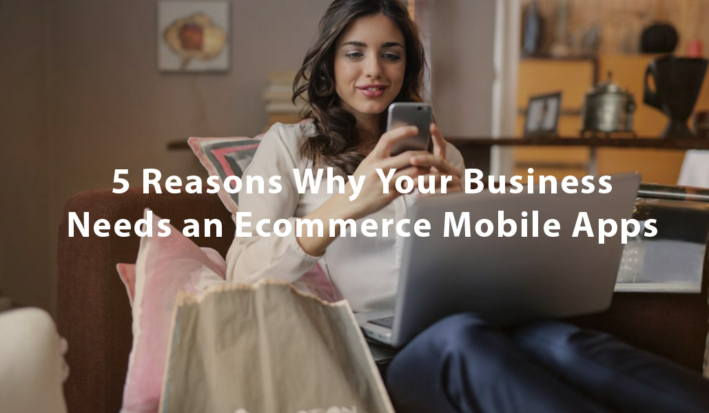 5 Reasons Why Your Business Needs an Ecommerce Website and Mobile Apps