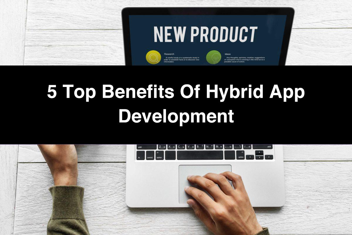 5 Top Benefits of Hybrid App Development
