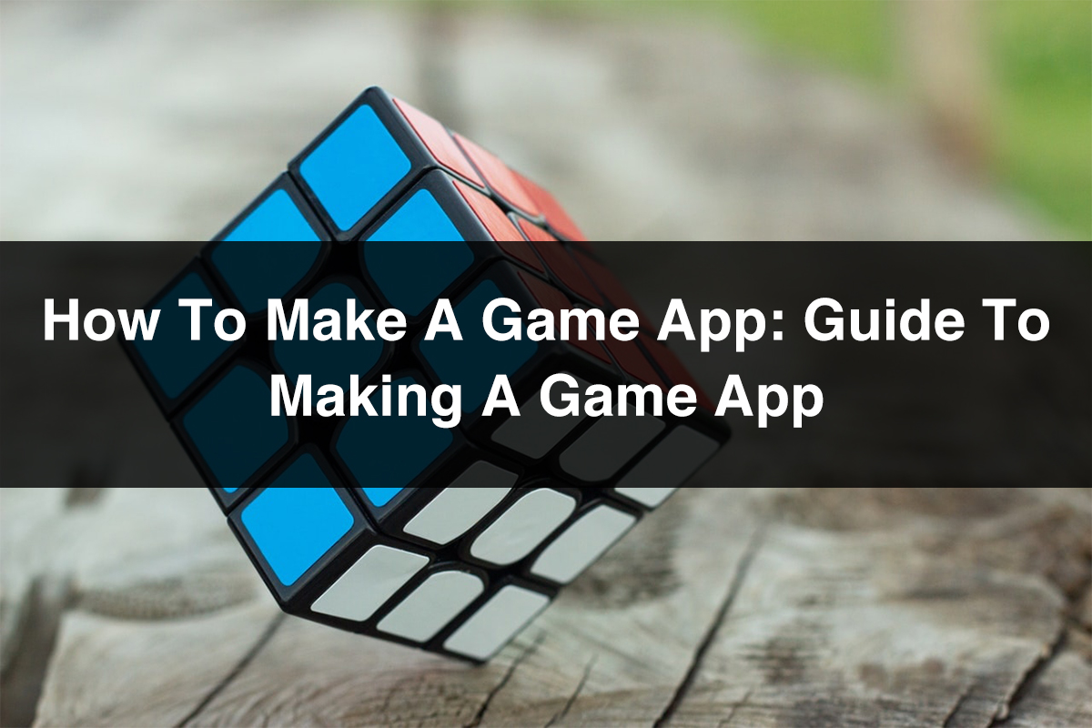 How to Make A Game App Guide to Making A Game App
