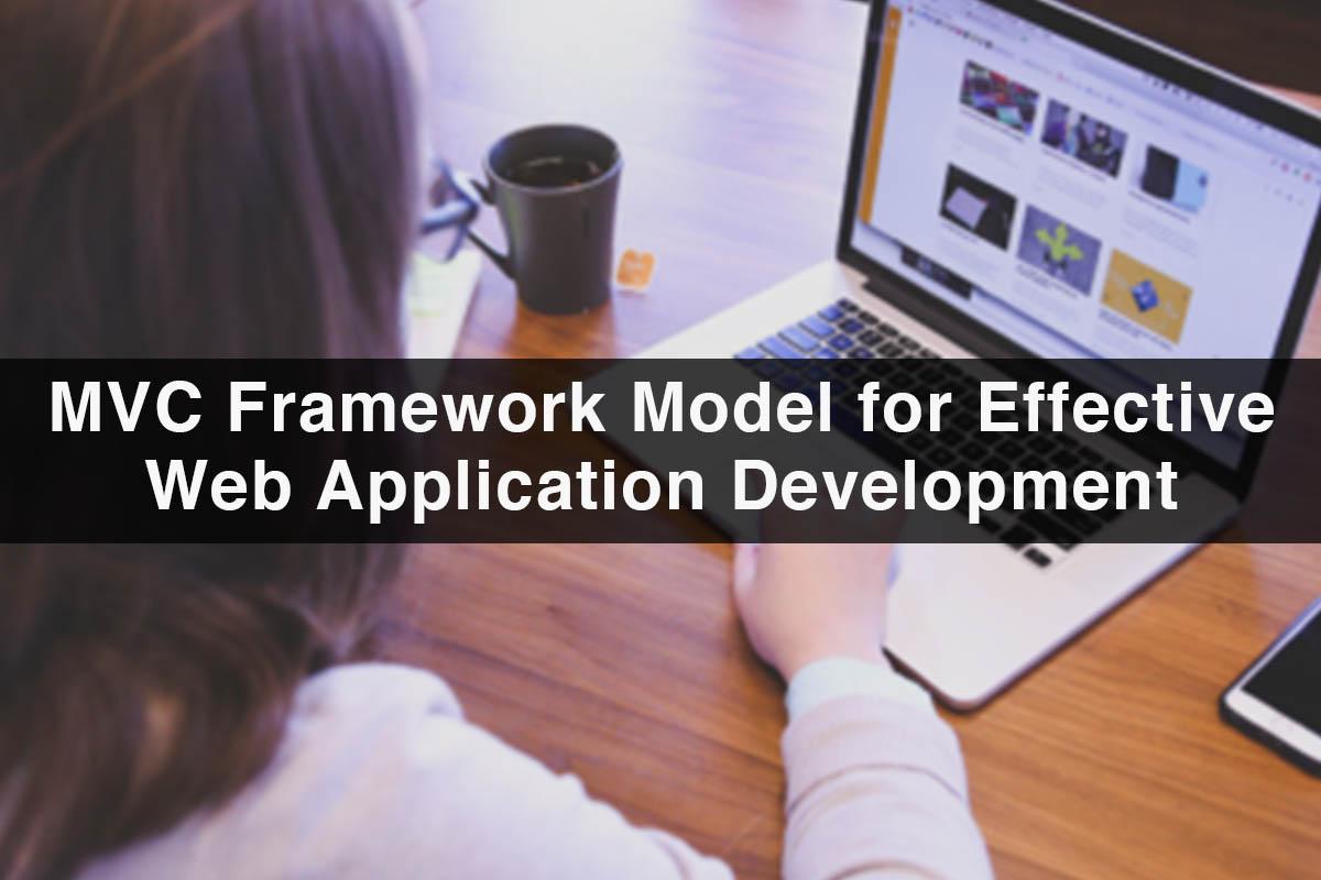 Benefits of Using MVC Framework Model for Effective Web Application Development
