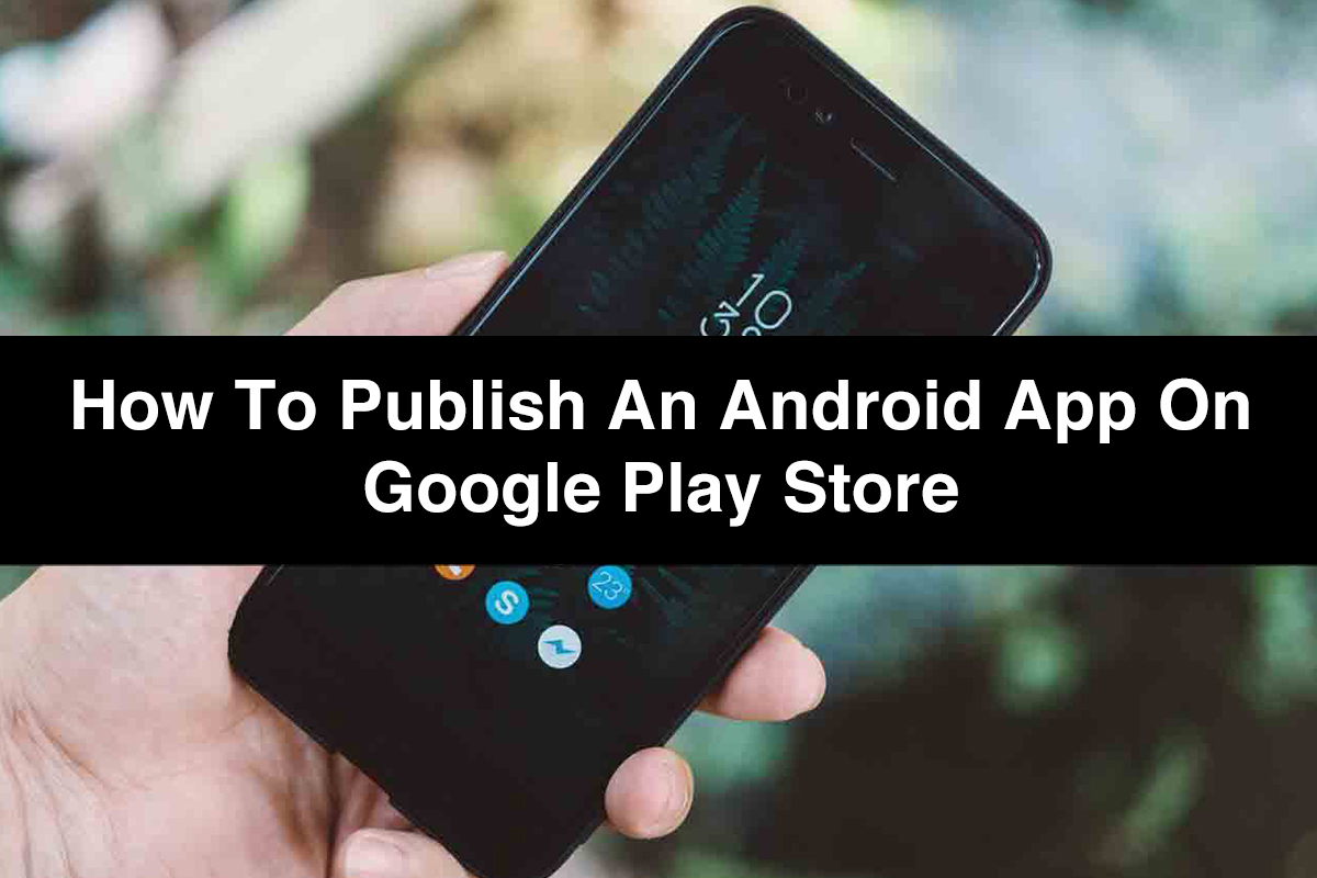 Publish an App | Step-by-Step Guide to Publish an Android App on Google Play Store