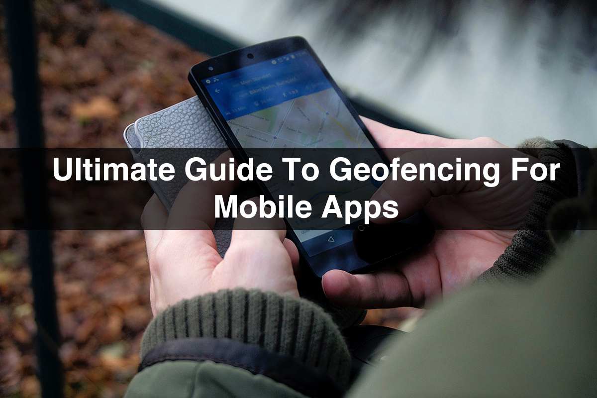 Geofencing : Ultimate Guide to Geofencing App for Mobile Devices