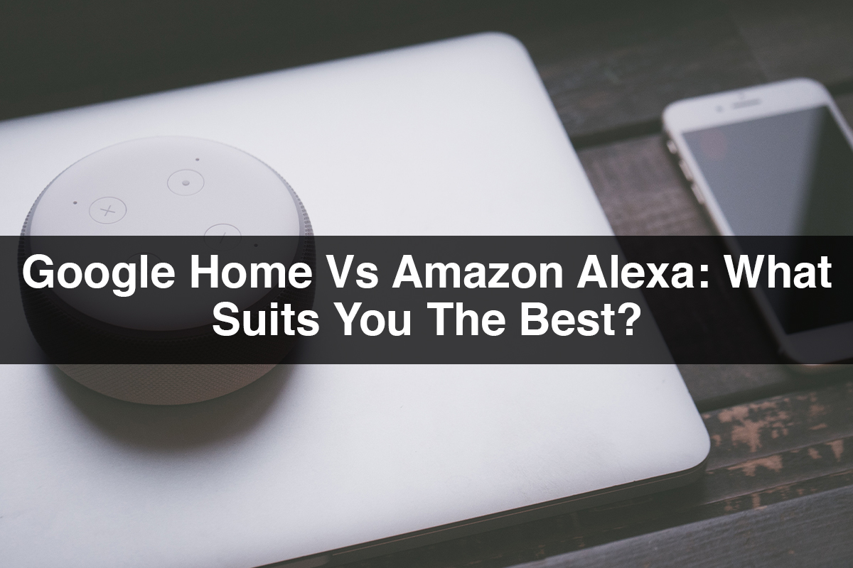 Google Home Vs Amazon Alexa What Suits You The Best