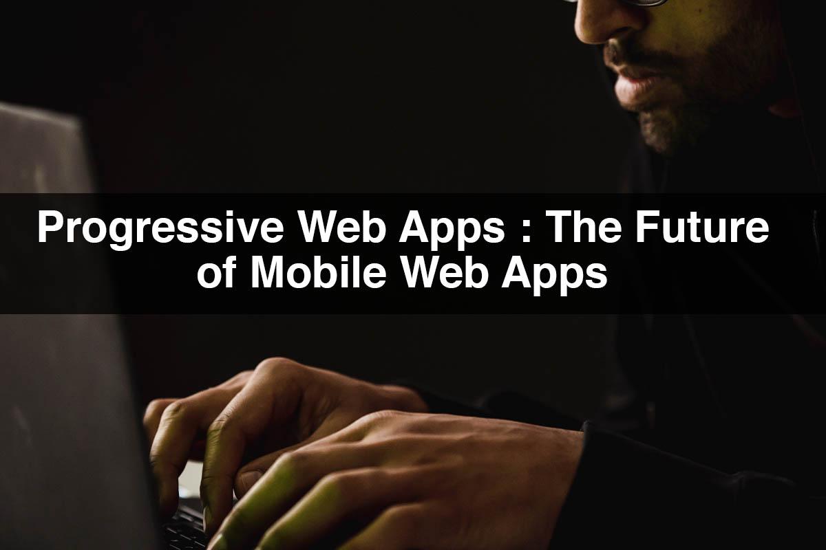 Progressive Web Apps The Future of Mobile Web Apps