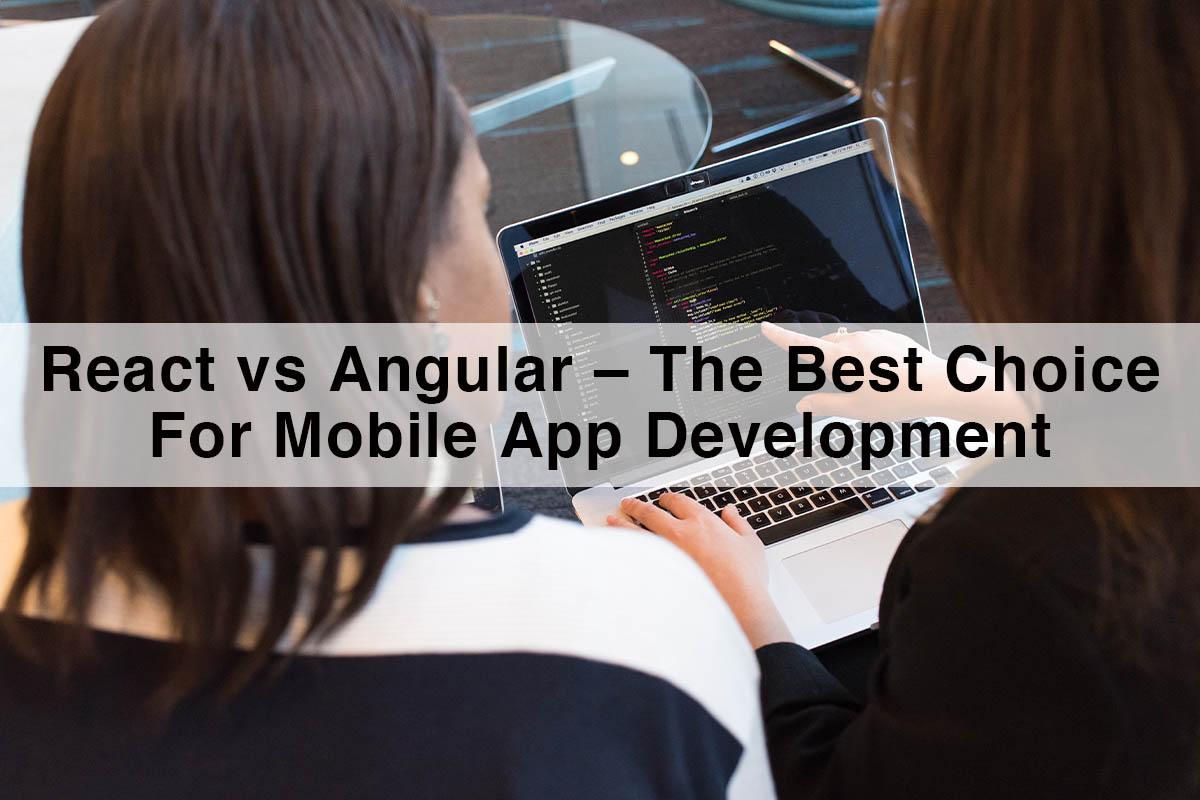 React vs Angular – The Best Choice For Mobile App Development