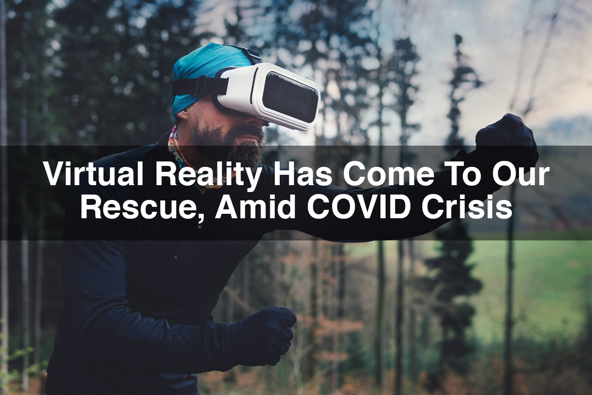 Virtual Reality Has Come To Our Rescue, Amid COVID Crisis
