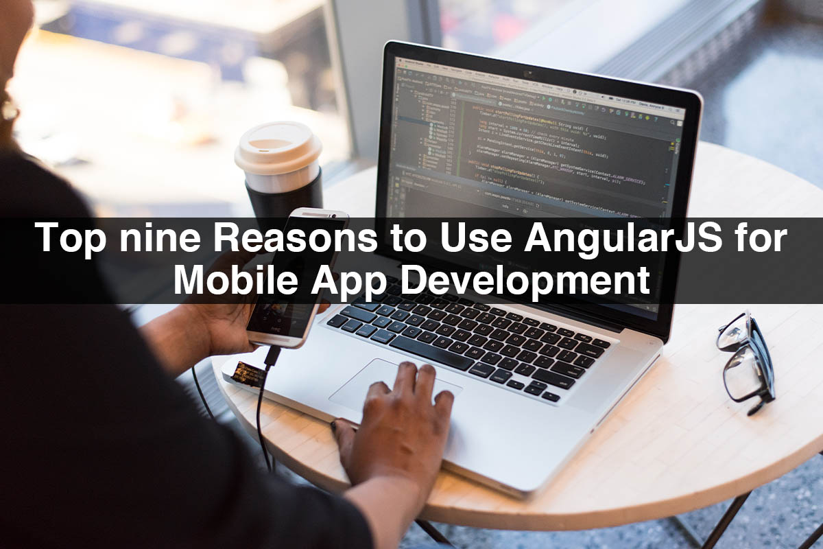 Top nine Reasons to Use AngularJS for Mobile App Development