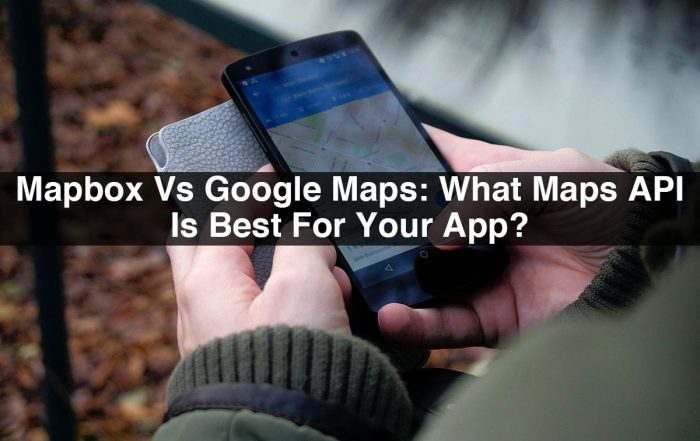 Mapbox Vs Google Maps: What Maps API Is Best For Your App?